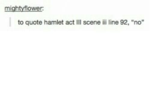 "Hamlet, Quote, and Act: mightyflower:  to quote hamlet act Ill scene ili line 92, ""no"