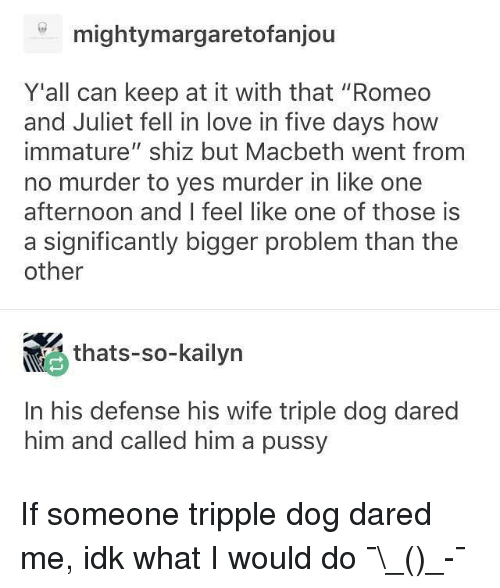 """Love, Memes, and Pussy: mightymargaretofanjou  Y'all can keep at it with that """"Romeo  and Juliet fell in love in five days how  immature"""" shiz but Macbeth went from  no murder to yes murder in like one  afternoon and I feel like one of those is  a significantly bigger problem than the  other  , thats-so-kailyn  <  In his defense his wife triple dog dared  him and called him a pussy If someone tripple dog dared me, idk what I would do ¯\_(ツ)_-¯"""