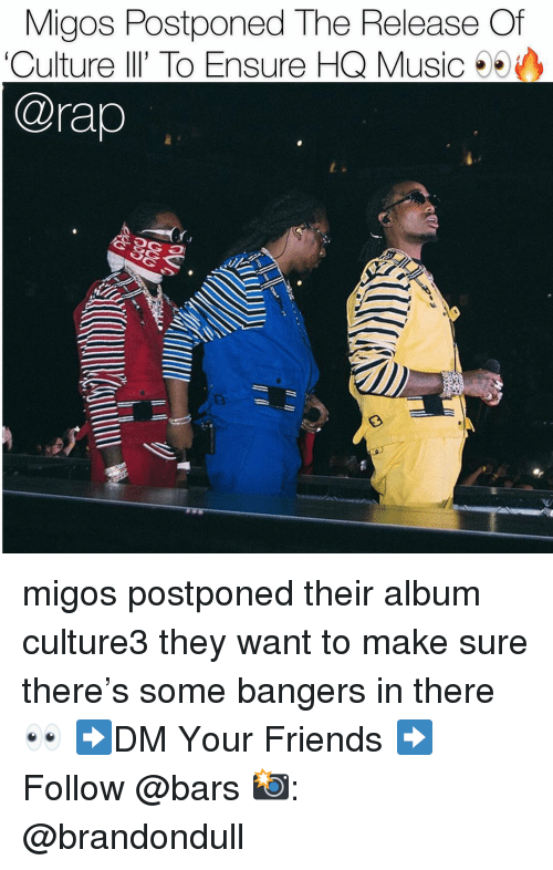 Friends, Memes, and Migos: Migos Postponed The Release Of  'Culture lI' To Ensure HQ Music  @rap  荮 migos postponed their album culture3 they want to make sure there's some bangers in there 👀 ➡️DM Your Friends ➡️Follow @bars 📸: @brandondull