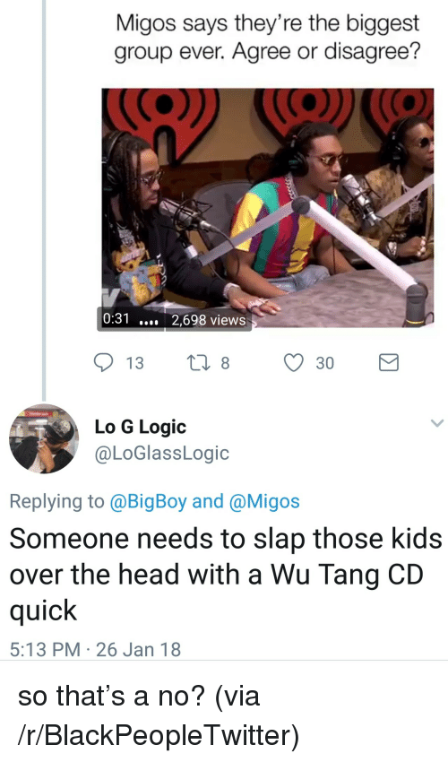 wu tang: Migos says they're the biggest  group ever. Agree or disagree?  0:31 2,698 views  Lo G Logic  @LoGlassLogic  Replying to @BigBoy and @Migos  Someone needs to slap those kids  over the head with a Wu Tang CD  quick  5:13 PM 26 Jan 18 <p>so that&rsquo;s a no? (via /r/BlackPeopleTwitter)</p>