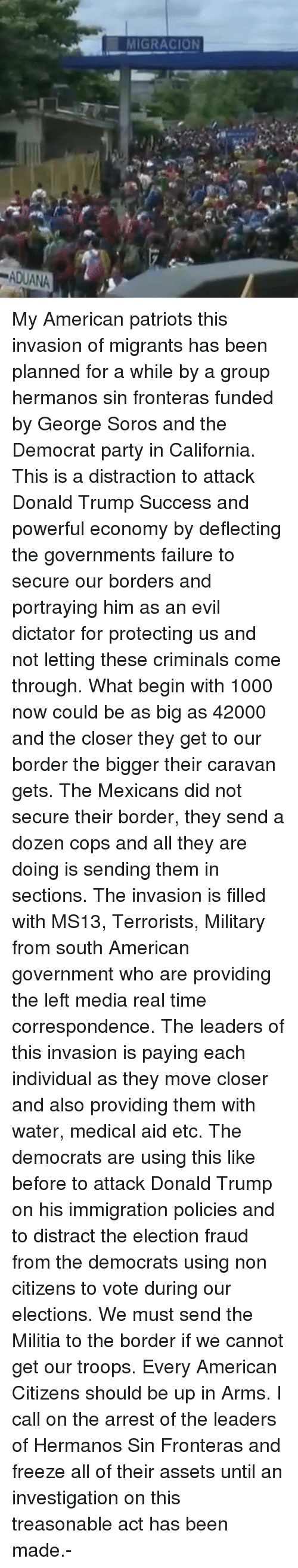 The Closer: MIGRACION  ADUANA My American patriots this invasion of migrants has been planned for a while by a group hermanos sin fronteras funded by George Soros and the Democrat party in California. This is a distraction to attack Donald Trump Success and powerful economy by deflecting the governments failure to secure our borders and portraying him as an evil dictator for protecting us and not letting these criminals come through. What begin with 1000 now could be as big as 42000 and the closer they get to our border the bigger their caravan gets. The Mexicans did not secure their border, they send a dozen cops and all they are doing is sending them in sections. The invasion is filled with MS13, Terrorists, Military from south American government who are providing the left media real time correspondence. The leaders of this invasion is paying each individual as they move closer and also providing them with water, medical aid etc. The democrats are using this like before to attack Donald Trump on his immigration policies and to distract the election fraud from the democrats using non citizens to vote during our elections. We must send the Militia to the border if we cannot get our troops. Every American Citizens should be up in Arms. I call on the arrest of the leaders of Hermanos Sin Fronteras and freeze all of their assets until an investigation on this treasonable act has been made.-