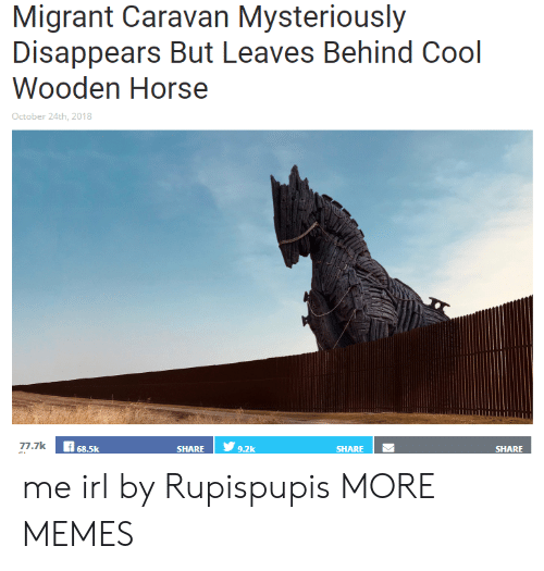 Migrant: Migrant Caravan Mysteriously  Disappears But Leaves Behind Cool  Wooden Horse  October 24th, 2018  7.7k  68.5k  SHARE   У  9.2k  SHARE  SHARE me irl by Rupispupis MORE MEMES
