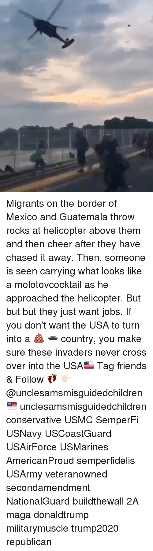 Friends, Memes, and Cross: Migrants on the border of Mexico and Guatemala throw rocks at helicopter above them and then cheer after they have chased it away. Then, someone is seen carrying what looks like a molotovcocktail as he approached the helicopter. But but but they just want jobs. If you don't want the USA to turn into a 💩 🕳 country, you make sure these invaders never cross over into the USA🇺🇸 Tag friends & Follow 👣 👉🏻 @unclesamsmisguidedchildren 🇺🇸 unclesamsmisguidedchildren conservative USMC SemperFi USNavy USCoastGuard USAirForce USMarines AmericanProud semperfidelis USArmy veteranowned secondamendment NationalGuard buildthewall 2A maga donaldtrump militarymuscle trump2020 republican