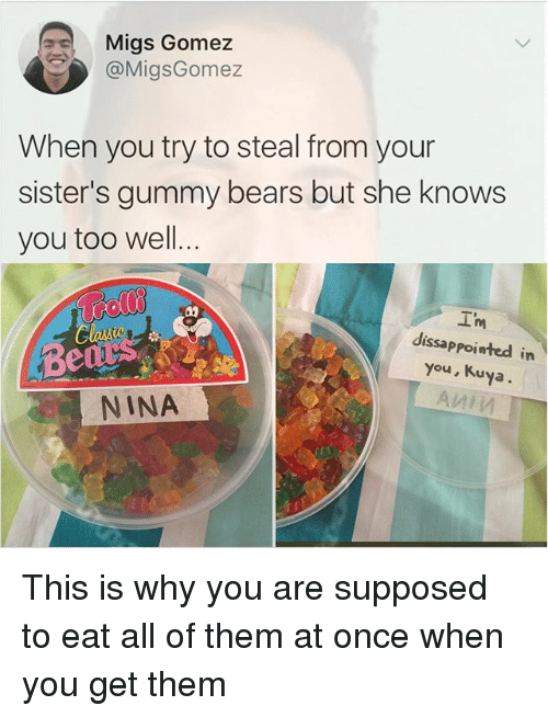 Kuya: Migs Gomez  @MigsGomez  When you try to steal from your  sister's gummy bears but she knows  you too well.  I'm  dissappoiwted in  Be  you, Kuya  NINA This is why you are supposed to eat all of them at once when you get them