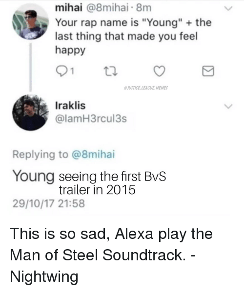 """Memes, Rap, and Happy: mihai @8mihai 8m  Your rap name is """"Young"""" the  last thing that made you feel  happy  JUSTICE.LEAGUE MEMES  Iraklis  @lamH3rcul3s  Replying to @8mihai  Young seeing the first BvS  29/10/17 21:58  trailer in 2015 This is so sad, Alexa play the Man of Steel Soundtrack. -Nightwing"""