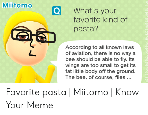 Meme, Wings, and Fat: Miitomo  What's your  favorite kind of  pasta?  According to all known laws  of aviation, there is no way a  bee should be able to fly. Its  wings are too small to get its  fat little body off the ground.  The bee, of course, flies ... Favorite pasta | Miitomo | Know Your Meme