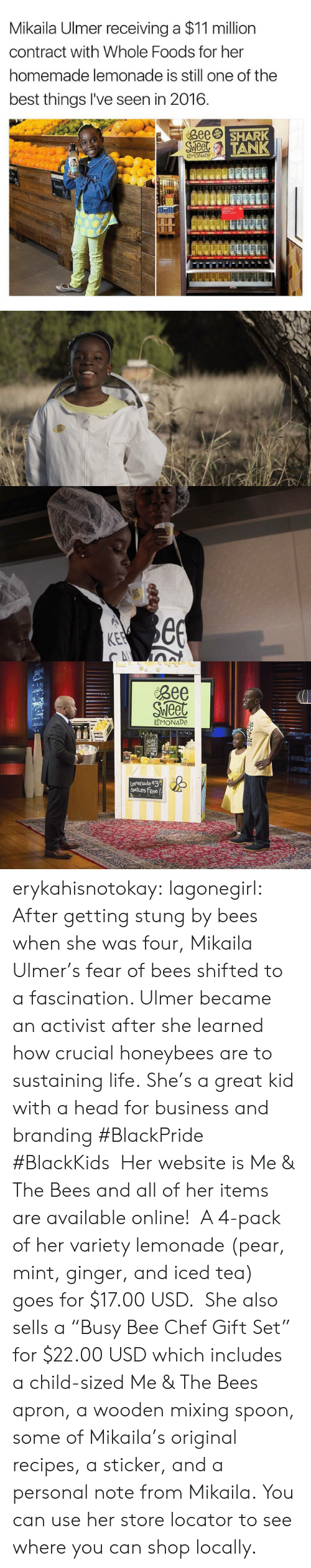 """apron: Mikaila Ulmer receiving a $11 million  contract with Whole Foods for her  homemade lemonade is still one of the  best things I've seen in 2016.  Bee  Sweet  SHARK  TANK  eMONADe  LOCAL  L   3ee  Sweet  see  KEE  CA   Bee  Sweet  LeMONADe  Bee  Sweet  ninT  Lenonade $3  SMILES FRee ! erykahisnotokay: lagonegirl:    After getting stung by bees when she was four, Mikaila Ulmer's fear of bees shifted to a fascination. Ulmer became an activist after she learned how crucial honeybees are to sustaining life.     She's a great kid with a head for business and branding   #BlackPride #BlackKids  Her website is Me & The Beesand all of her items are available online! A 4-pack of her variety lemonade (pear, mint, ginger, and iced tea) goes for $17.00 USD. She also sells a """"Busy Bee Chef Gift Set"""" for $22.00 USD which includes a child-sized Me & The Bees apron, a wooden mixing spoon, some of Mikaila's original recipes, a sticker, and a personal note from Mikaila. You can use her store locator to see where you can shop locally."""