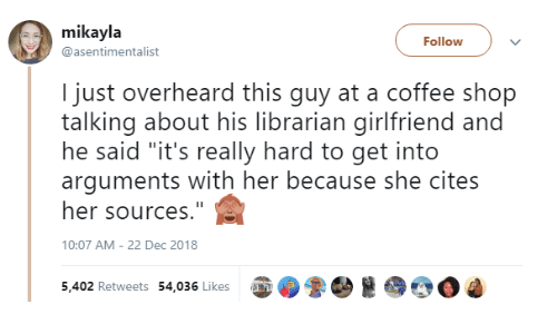 "librarian: mikayla  @asentimentalist  Follow  I just overheard this guy at a coffee shop  talking about his librarian girlfriend and  he said ""it's really hard to get into  arguments with her because she cites  her sources.""  10:07 AM- 22 Dec 2018  5,402 Retweets 54,036 Likes up  0ゐ"