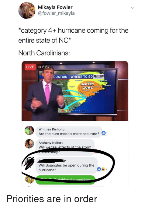 the hurricane: Mikayla Fowler  @fowler_mikayla  *category 4+ hurricane coming for the  entire state of NC*  North Carolinians  LIVE O 6.6k  CUATION WHERE TO GO  WARNING  IMPACT  ZONE  Myrtie Deach  Whitney Dishong  Are the euro models more accurate?  Anthony Neifert  Will w  Will Bojangles be open during the  hurricane?  0%2 Priorities are in order