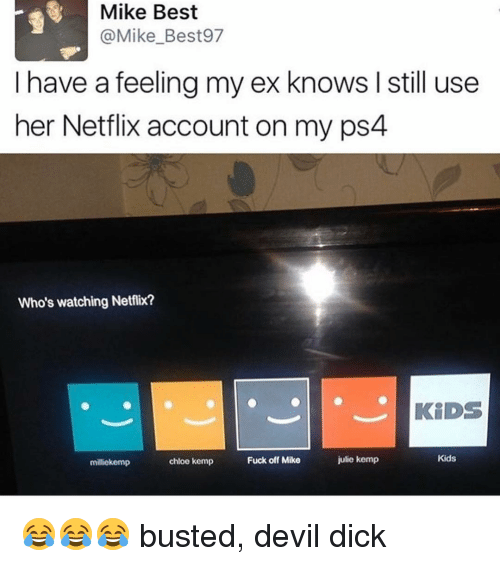 kemp: Mike Best  (a Mike Best97  I have a feeling my ex knows I still use  her Netflix account on my ps4  Who's watching Netflix?  KIDS  Kids  julie kemp  Fuck off Mike  chloe kemp  miliekemp 😂😂😂 busted, devil dick