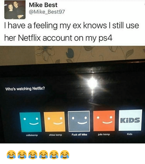 kemp: Mike Best  @Mike Best 97  I have a feeling my ex knows I still use  her Netflix account on my ps4  Who's watching Netflix?  KiDS  Kids  julie kemp  chloe kemp  Fuck off Mike  miliekemp 😂😂😂😂😂😂