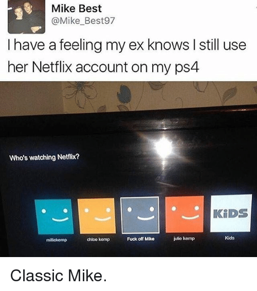 kemp: Mike Best  @Mike Best97  I have a feeling my ex knows l still use  her Netflix account on my ps4  Who's watching Netflix?  KIDS  Kids  Fuck off Mike  julio kemp  chloe kemp  milickemp Classic Mike.
