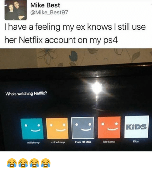 kemp: Mike Best  @Mike_Best97  I have a feeling my ex knows I still use  her Netflix account on my ps4  Who's watching Netflix?  KiDS  milekemp  chloo kemp  Fuck off Mike  julio kemp  Kids 😂😂😂😂