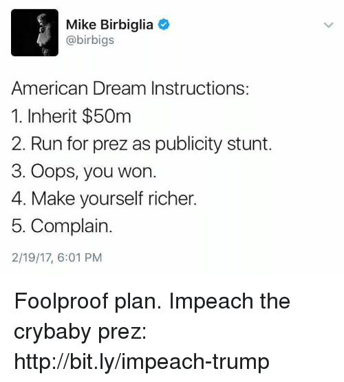 foolproof: Mike Birbiglia  4 @birbigs  American Dream Instructions:  1. Inherit $50m  2. Run for prez as publicity stunt.  3. Oops, you won.  4. Make yourself richer.  5. Complain.  2/19/17, 6:01 PM Foolproof plan.   Impeach the crybaby prez: http://bit.ly/impeach-trump