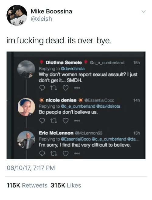 Denise: Mike Boossina  @xieish  im fucking dead. its over. bye.  Diotima Semele@c e cumberland 15h  Replying to davidsirota  Why don't women report sexual assault? I just  don't get it... SMDH.  nicole denise EssentialCoco  Replying to c e cumberland @davidsirota  Bc people don't believe us.  14h  Eric McLennon@McLennon63  Replying to @EssentialCoco @c e cumberland @da.  I'm sorry, I find that very difficult to believe.  13h  06/10/17, 7:17 PM  115K Retweets 315K Likes