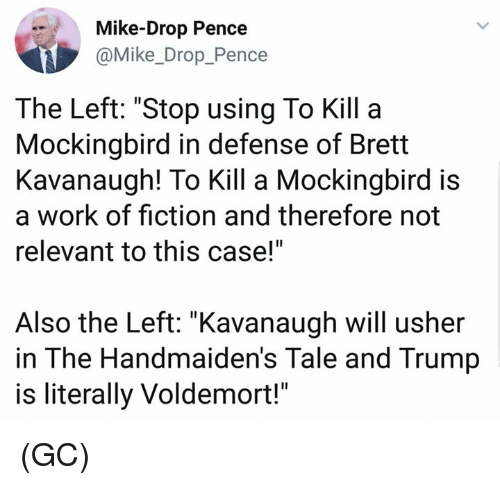 """mockingbird: Mike-Drop Pence  @Mike_Drop_Pence  The Left: """"Stop using To Kill a  Mockingbird in defense of Brett  Kavanaugh! To Kill a Mockingbird is  a work of fiction and therefore not  relevant to this case!""""  Also the Left: """"Kavanaugh will usher  in The Handmaiden's Tale and Trump  is literally Voldemort!"""" (GC)"""