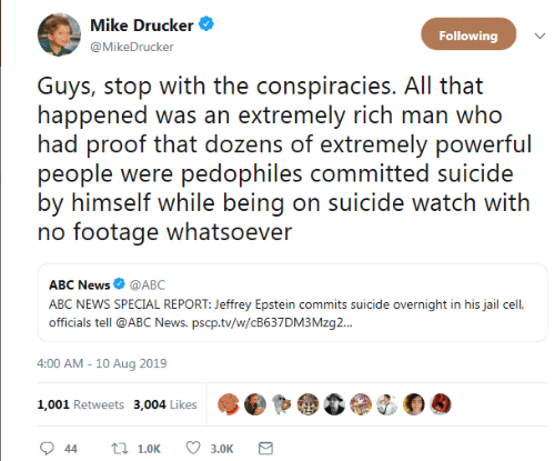 Abc News: Mike Drucker  Following  @MikeDrucker  Guys, stop with the conspiracies. All that  happened was an extremely rich man who  had proof that dozens of extremely powerful  people were pedophiles committed suicide  by himself while being on suicide watch with  no footage whatsoever  ABC News @ABC  ABC NEWS SPECIAL REPORT: Jeffrey Epstein commits suicide overnight in his jail cel,  officials tell @ABC News. pscp.tv/w/CB637DM3 Mzg..  4:00 AM - 10 Aug 2019  1,001 Retweets 3,004 Likes  t 1.0K  44  3.0K