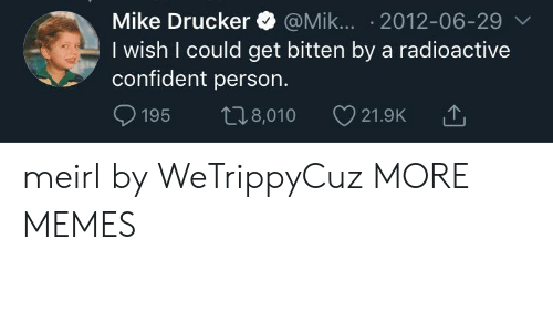 Dank, Memes, and Target: Mike Drucker @Mik... 2012-06-29 v  I wish I could get bitten by a radioactive  confident person.  t8,010  195  21.9K meirl by WeTrippyCuz MORE MEMES