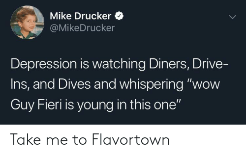 "Guy Fieri, Wow, and Depression: Mike Drucker  @MikeDrucker  Depression is watching Diners, Drive-  Ins, and Dives and whispering ""wow  Guy Fieri is young in this one"" Take me to Flavortown"