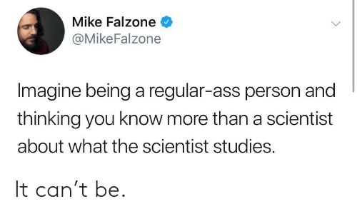 Imagine Being: Mike Falzone  @MikeFalzone  Imagine being a regular-ass person and  thinking you know more than a scientist  about what the scientist studies. It can't be.