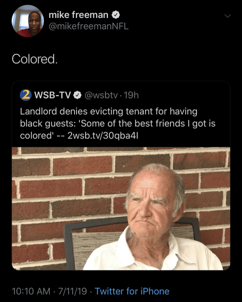 freeman: mike freeman  @mikefreeman N FL  Colored.  2 WSB-TV  @wsbtv 19h  Landlord denies evicting tenant for having  black guests: 'Some of the best friends I got is  colored  2wsb.tv/30qba4l  10:10 AM 7/11/19 Twitter for iPhone