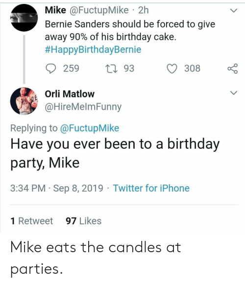Bernie Sanders, Birthday, and Iphone: Mike @FuctupMike 2h  Bernie Sanders should be forced to give  away 90% of his birthday cake.  #HappyBirthdayBernie  259  L93  308  Orli Matlow  QE  @HireMelmFunny  Replying to @FuctupMike  Have you ever been to a birthday  party, Mike  3:34 PM Sep 8, 2019 Twitter for iPhone  1 Retweet  97 Likes Mike eats the candles at parties.