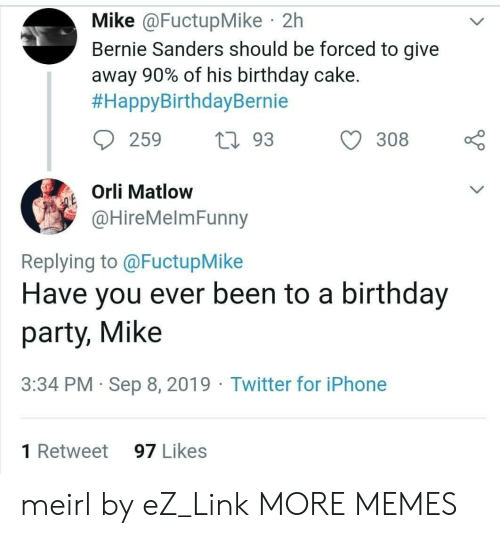Bernie Sanders, Birthday, and Dank: Mike @FuctupMike 2h  Bernie Sanders should be forced to give  away 90% of his birthday cake.  #HappyBirthdayBernie  259  L93  308  Orli Matlow  QE  @HireMelmFunny  Replying to @FuctupMike  Have you ever been to a birthday  party, Mike  3:34 PM Sep 8, 2019 Twitter for iPhone  1 Retweet  97 Likes meirl by eZ_Link MORE MEMES