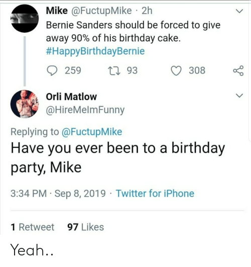 Bernie Sanders, Birthday, and Facepalm: Mike @FuctupMike 2h  Bernie Sanders should be forced to give  away 90% of his birthday cake.  #HappyBirthdayBernie  259  293  308  Orli Matlow  @HireMelmFunny  Replying to @FuctupMike  Have you ever been to a birthday  party, Mike  3:34 PM Sep 8, 2019 Twitter for iPhone  97 Likes  1 Retweet Yeah..