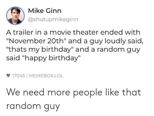 "Birthday, Lol, and Happy Birthday: Mike Ginn  @shutupmikeginn  A trailer in a movie theater ended with  ""November 20th"" and a guy loudly said,  ""thats my birthday"" and a random guy  said ""happy birthday""  17045 