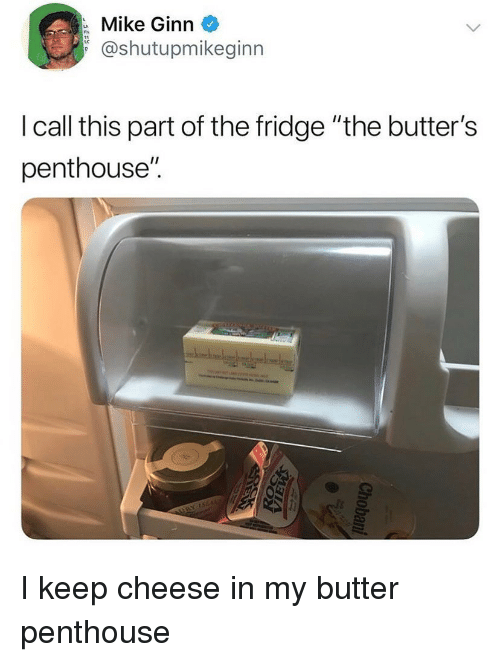 """butters: Mike Ginn  @shutupmikeginn  I call this part of the fridge """"the butter's  penthouse"""". I keep cheese in my butter penthouse"""