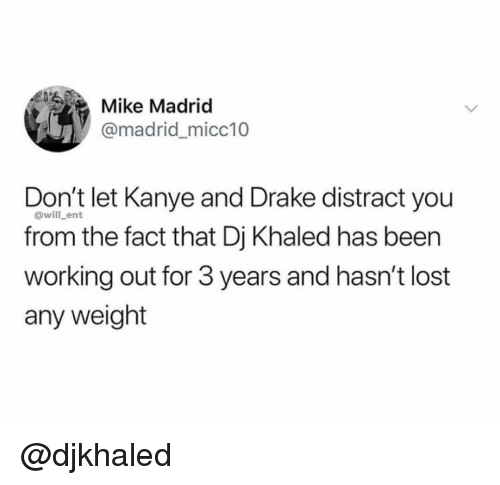 DJ Khaled, Drake, and Kanye: Mike Madriod  @madridmicc10  Don't let Kanye and Drake distract you  from the fact that Dj Khaled has been  working out for 3 years and hasn't lost  any weight  @will_ent @djkhaled