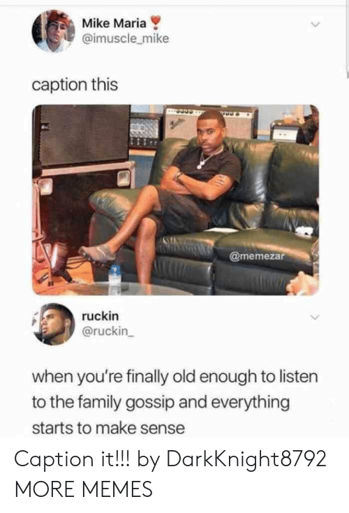 gossip: Mike Maria  @imuscle_mike  caption this  @memezar  ruckin  @ruckin  when you're finally old enough to listen  to the family gossip and everything  starts to make sense Caption it!!! by DarkKnight8792 MORE MEMES