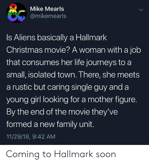 Christmas, Family, and Life: Mike Mearls  @mikemearls  Is Aliens basically a Hallmark  Christmas movie? A woman with a job  that consumes her life journeys to a  small, isolated town. There, she meets  a rustic but caring single guy and a  young girl looking for a mother figure.  By the end of the movie they've  formed a new family unit.  11/29/18, 9:42 AM Coming to Hallmark soon