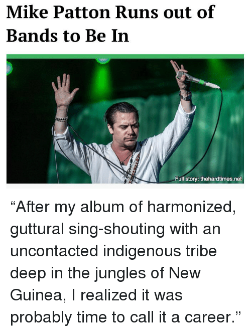 """tribe: Mike Patton Runs out of  Bands to Be In  Full story: thehardtimes.net """"After my album of harmonized, guttural sing-shouting with an uncontacted indigenous tribe deep in the jungles of New Guinea, I realized it was probably time to call it a career."""""""