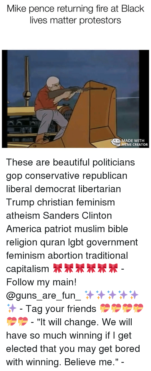 "Memes, Quran, and 🤖: Mike pence returning fire at Black  lives matter protestors  MADE WITH  MEME CREATOR These are beautiful politicians gop conservative republican liberal democrat libertarian Trump christian feminism atheism Sanders Clinton America patriot muslim bible religion quran lgbt government feminism abortion traditional capitalism 🎀🎀🎀🎀🎀🎀 - Follow my main! @guns_are_fun_ ✨✨✨✨✨✨ - Tag your friends 💝💝💝💝💝💝 - ""It will change. We will have so much winning if I get elected that you may get bored with winning. Believe me."" -"