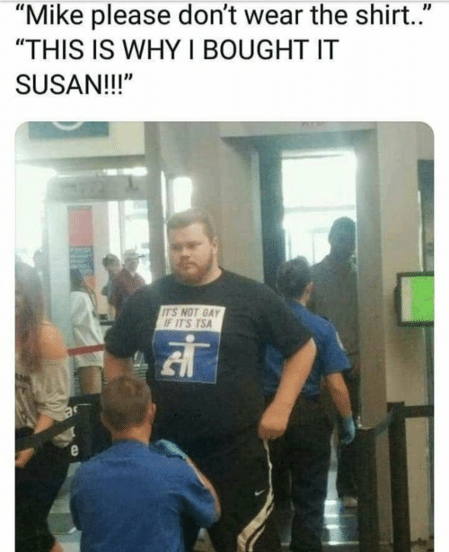 "Not Gay: ""Mike please don't wear the shirt.""  ""THIS IS WHY I BOUGHT IT  SUSAN!!!""  IT'S NOT GAY  IT'S TSA"