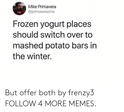 frozen yogurt: Mike Primavera  @primawesome  Frozen yogurt places  should switch over to  mashed potato bars in  the winter. But offer both by frenzy3 FOLLOW 4 MORE MEMES.