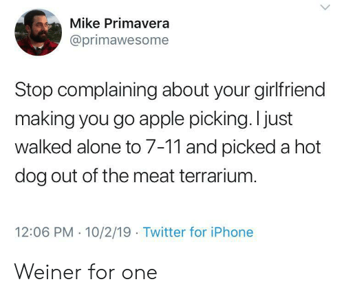 weiner: Mike Primavera  @primawesome  Stop complaining about your girlfriend  making you go apple picking. I just  walked alone to 7-11 and picked a hot  dog out of the meat terrarium.  12:06 PM 10/2/19 Twitter for iPhone Weiner for one