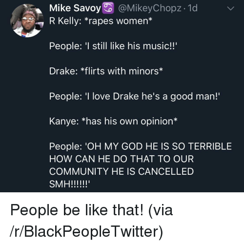 "rapes: Mike Savoy @MikeyChopz- 1d  7 R Kelly: ""rapes women*  People: still like his music!!'  Drake: *flirts with minors*  People: 'I love Drake he's a good man!  Kanye: *has his own opinion*  People: 'OH MY GOD HE IS SO TERRIBLE  HOW CAN HE DO THAT TO OUR  COMMUNITY HE IS CANCELLED People be like that! (via /r/BlackPeopleTwitter)"