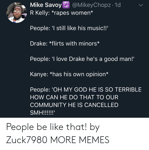 "rapes: Mike Savoy @MikeyChopz- 1d  7 R Kelly: ""rapes women*  People: still like his music!!'  Drake: *flirts with minors*  People: 'I love Drake he's a good man!  Kanye: *has his own opinion*  People: 'OH MY GOD HE IS SO TERRIBLE  HOW CAN HE DO THAT TO OUR  COMMUNITY HE IS CANCELLED People be like that! by Zuck7980 MORE MEMES"