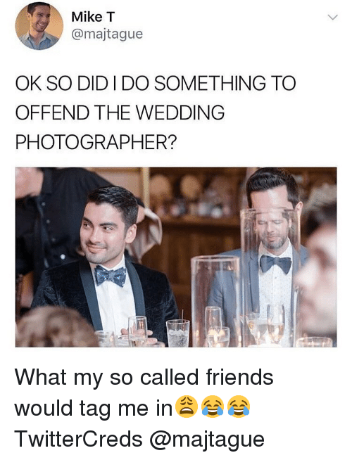 Tag Me In: Mike T  @majtague  OK SO DID I DO SOMETHING TO  OFFEND THE WEDDING  PHOTOGRAPHER? What my so called friends would tag me in😩😂😂 TwitterCreds @majtague