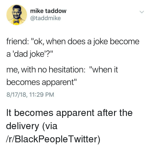 """Blackpeopletwitter, Dad, and Friend: mike taddow  @taddmike  friend: """"ok, when does a joke become  a 'dad joke'?""""  me, with no hesitation: """"when it  becomes apparent""""  8/17/18, 11:29 PM It becomes apparent after the delivery (via /r/BlackPeopleTwitter)"""