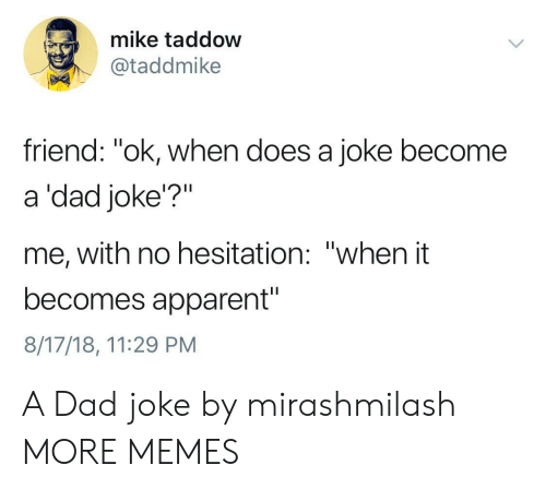 """hesitation: mike taddow  @taddmike  friend: """"ok, when does a joke become  a 'dad joke'?""""  me, with no hesitation: """"when it  becomes apparent""""  8/17/18, 11:29 PM A Dad joke by mirashmilash MORE MEMES"""