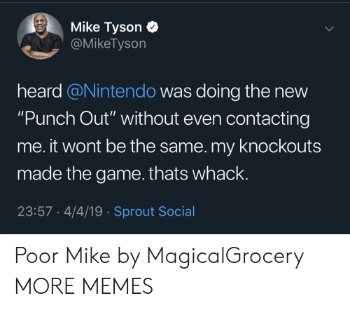 """Dank, Memes, and Mike Tyson: Mike Tyson C  @MikeTyson  heard @Nintendo was doing the new  """"Punch Out"""" without even contacting  me. it wont be the same. my knockouts  made the game.thats whack.  23:57 4/4/19 Sprout Social Poor Mike by MagicalGrocery MORE MEMES"""