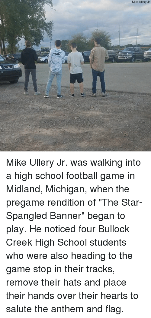 """The Star-Spangled Banner: Mike Ullery Jr Mike Ullery Jr. was walking into a high school football game in Midland, Michigan, when the pregame rendition of """"The Star-Spangled Banner"""" began to play. He noticed four Bullock Creek High School students who were also heading to the game stop in their tracks, remove their hats and place their hands over their hearts to salute the anthem and flag."""
