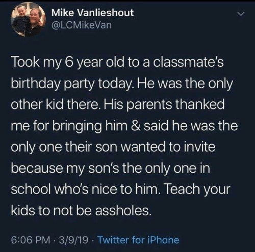 Birthday, Iphone, and Memes: Mike Vanlieshout  @LCMikeVan  Took my 6 year old to a classmate's  birthday party today. He was the only  other kid there. His parents thanked  me for bringing him & said he was the  only one their son wanted to invite  because my son's the only one in  school who's nice to him. Teach your  kids to not be assholes.  6:06 PM 3/9/19 Twitter for iPhone