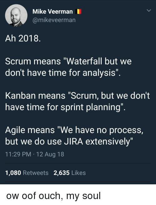 """Sprint, Time, and Jira: Mike Veerman  @mikeveerman  Ah 2018  Scrum means """"Waterfall but we  don't have time for analysIs  Kanban means """"Scrum, but we don't  have time for sprint planning  Agile means """"We have no process,  but we do use JIRA extensively  11:29 PM 12 Aug 18  1,080 Retweets 2,635 Likes ow oof ouch, my soul"""