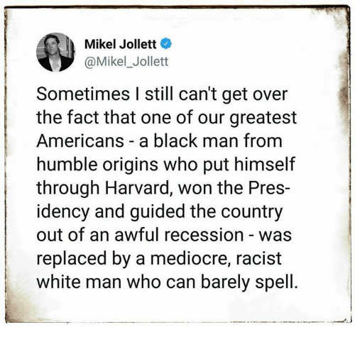 recession: Mikel Jollett  Mikel_Jollet  Sometimes I still can't get over  the fact that one of our greatest  Americans a black man from  humble origins who put himself  through Harvard, won the Pres-  idency and guided the country  out of an awful recession - was  replaced by a mediocre, racist  white man who can barely spell.