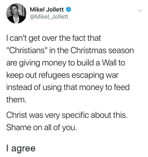 """Christmas, Money, and War: Mikel Jollett  @Mikel_Jollett  I can't get over the fact that  """"Christians"""" in the Christmas season  are giving money to build a Wall to  keep out refugees escaping war  instead of using that money to feed  them  Christ was very specific about this  Shame on all of you I agree"""