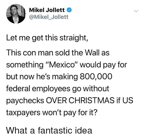 "Christmas, Mexico, and Idea: Mikel Jollett  @Mikel_Jollett  Let me get this straight,  This con man sold the Wall as  something ""Mexico"" would pay for  but now he's making 800,000  federal employees go without  paychecks OVER CHRISTMAS if US  taxpayers won't pay for it? What a fantastic idea"
